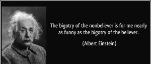 quote-the-bigotry-of-the-nonbeliever-is-for-me-nearly-as-funny-as-the-bigotry-of-the-believer-albert-einstein-226630